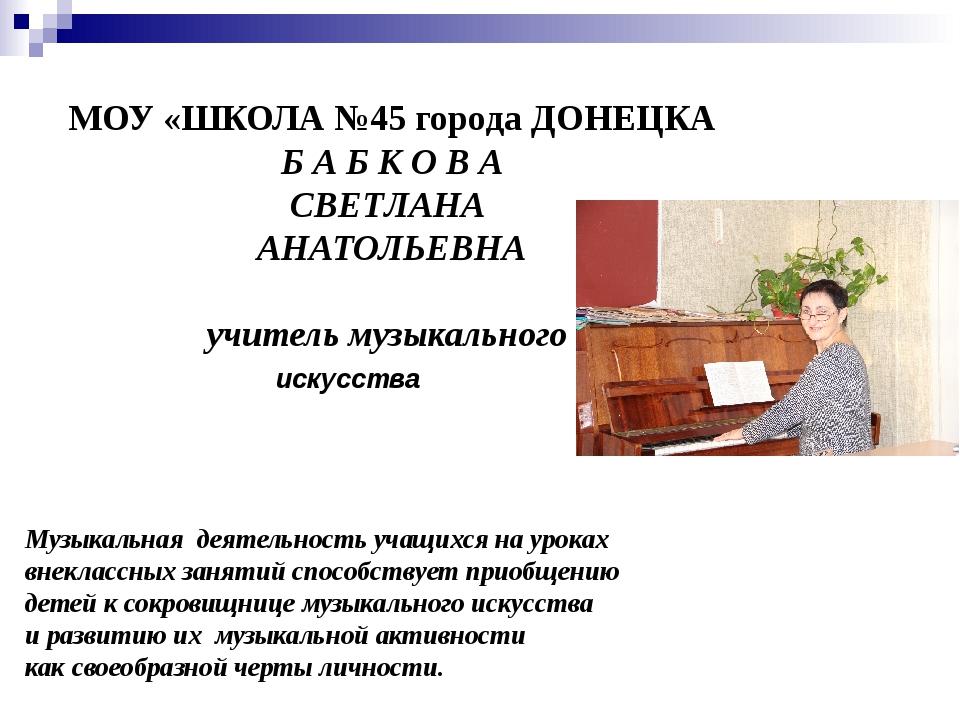 МОУ «ШКОЛА №45 города ДОНЕЦКА Б А Б К О В А СВЕТЛАНА АНАТОЛЬЕВНА учитель музы...