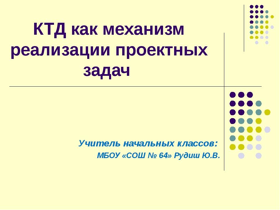 КТД как механизм реализации проектных задач Учитель начальных классов: МБОУ «...