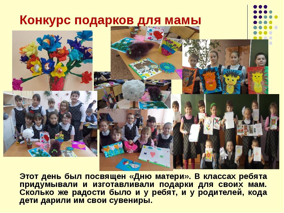 Конкурс подарков для мамы Этот день был посвящен «Дню матери». В классах ребя...