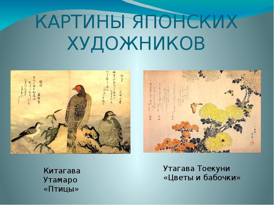 КАРТИНЫ ЯПОНСКИХ ХУДОЖНИКОВ Китагава Утамаро «Птицы» Утагава Тоекуни «Цветы и...