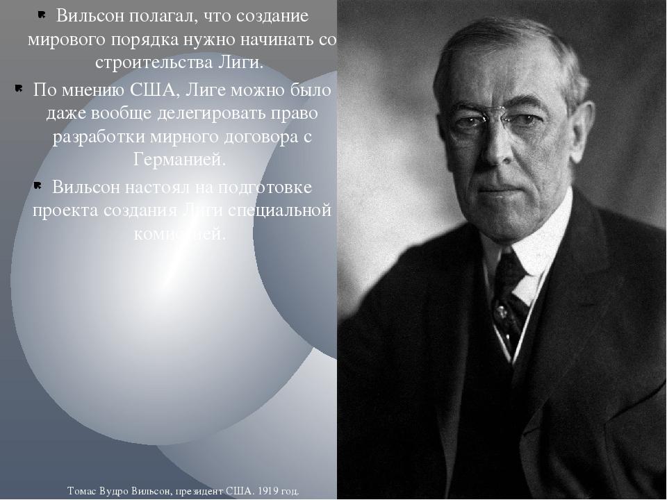 Вильсон полагал, что создание мирового порядка нужно начинать со строительств...