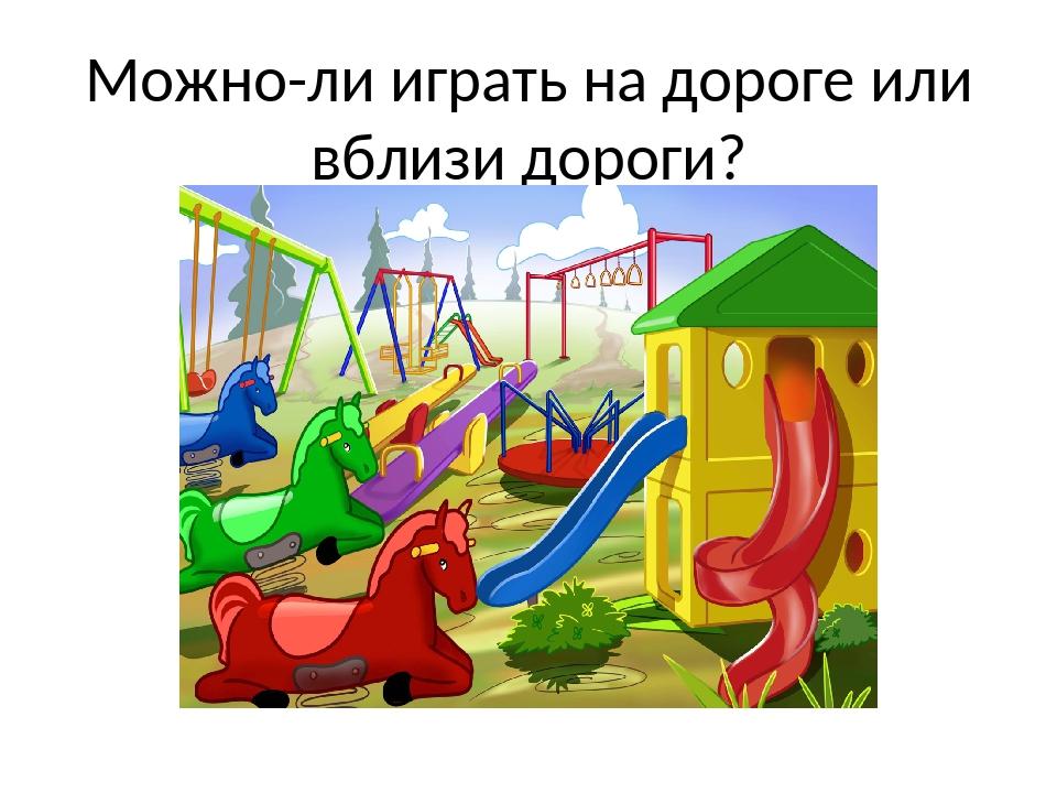 Можно-ли играть на дороге или вблизи дороги?