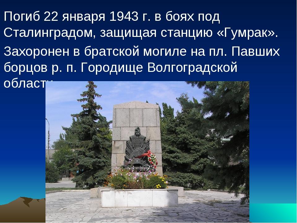 Погиб 22 января 1943 г. в боях под Сталинградом, защищая станцию «Гумрак»....