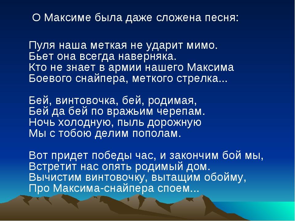 О Максиме была даже сложена песня:  Пуля наша меткая не ударит мимо. Бьет...