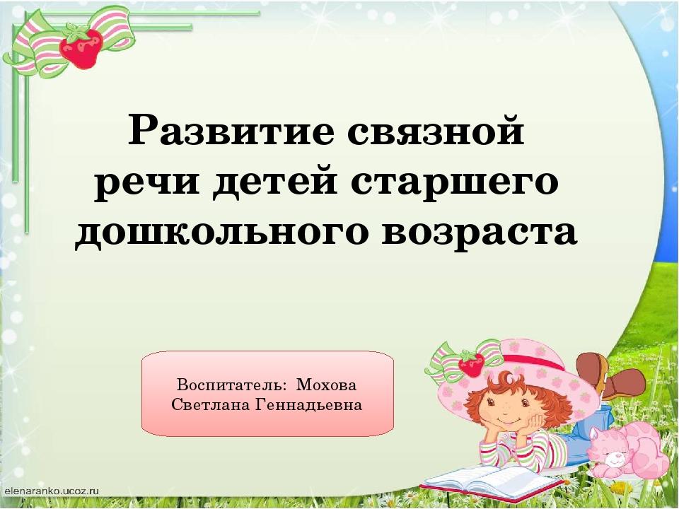 Развитие связной речи детей старшего дошкольного возраста Воспитатель: Мохова...
