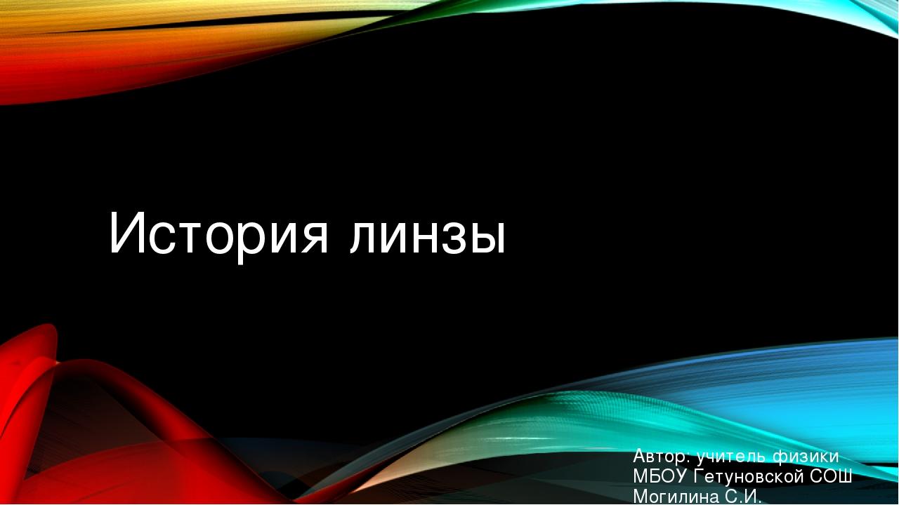 История линзы Автор: учитель физики МБОУ Гетуновской СОШ Могилина С.И.