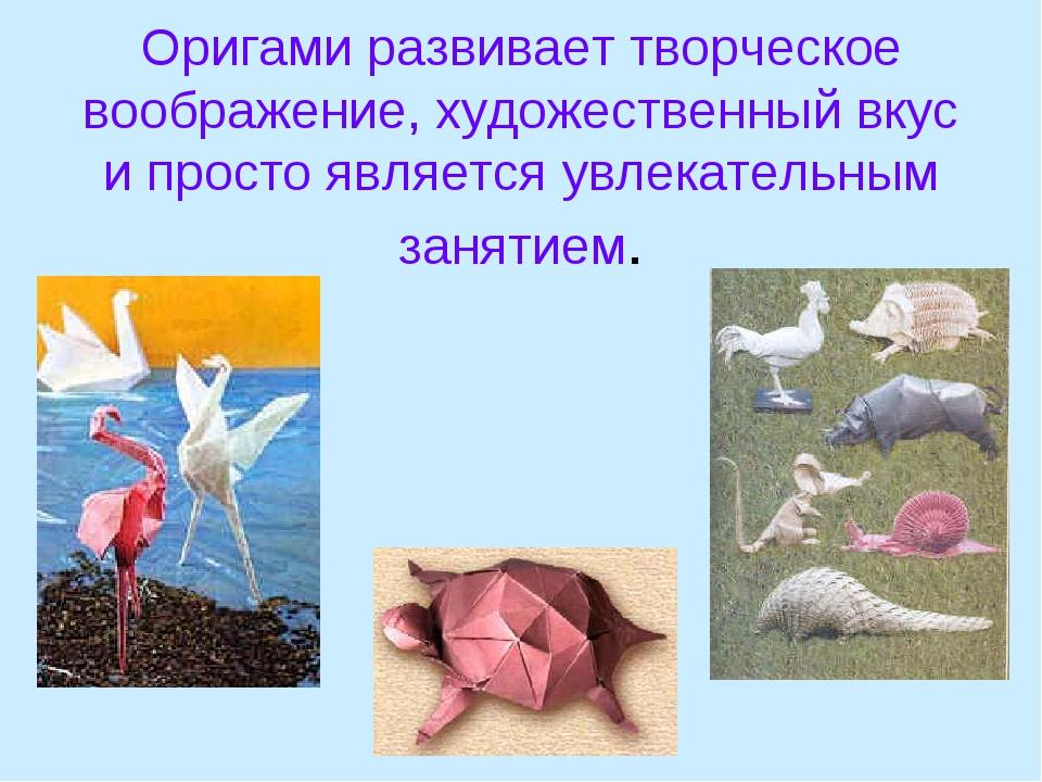 Оригами развивает творческое воображение, художественный вкус и просто являет...