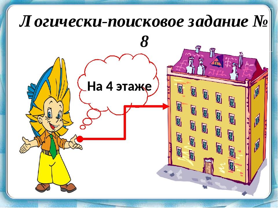 Логически-поисковое задание № 8 На 4 этаже