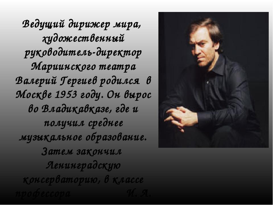 Ведущий дирижер мира, художественный руководитель-директор Мариинского театра...