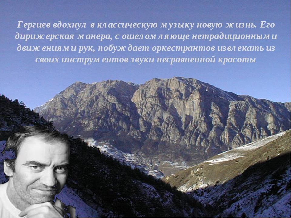 Гергиев вдохнул в классическую музыку новую жизнь. Его дирижерская манера, с...