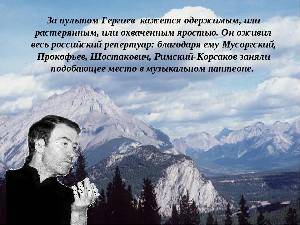 . За пультом Гергиев кажется одержимым, или растерянным, или охваченным ярост...