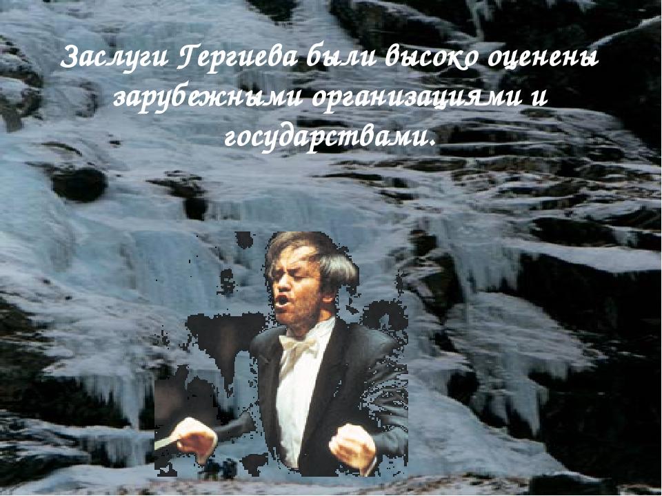 Заслуги Гергиева были высоко оценены зарубежными организациями и государствами.