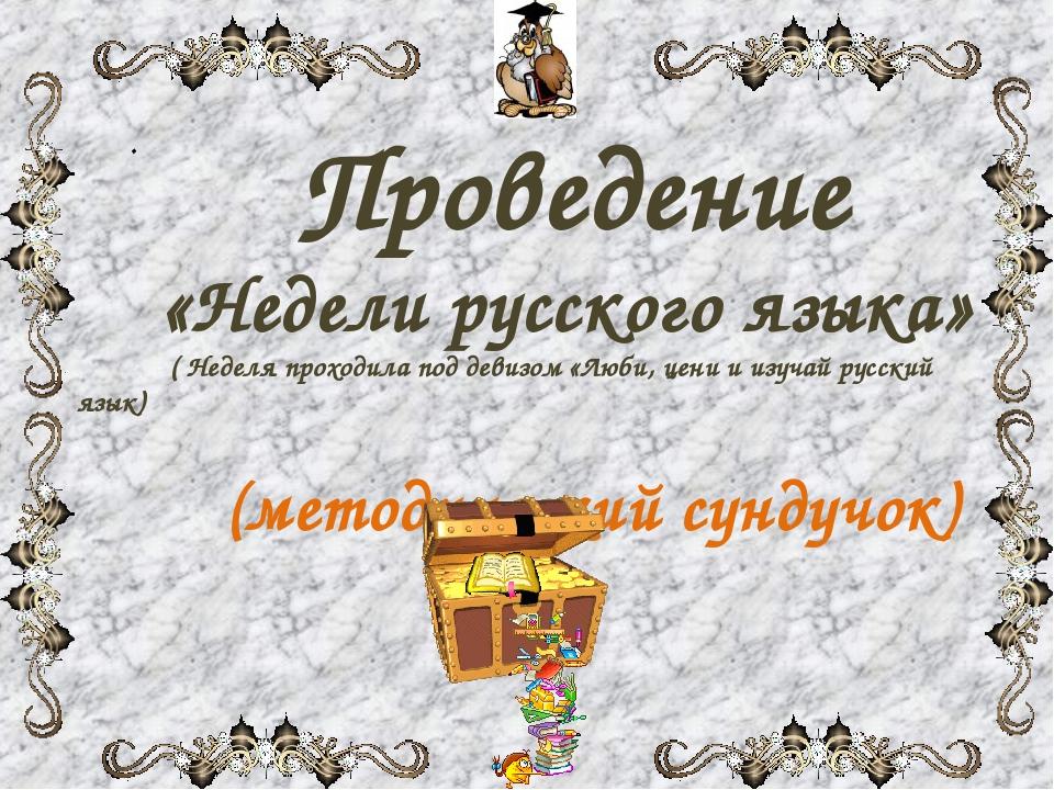 . Проведение «Недели русского языка» ( Неделя проходила под девизом «Люби, ц...