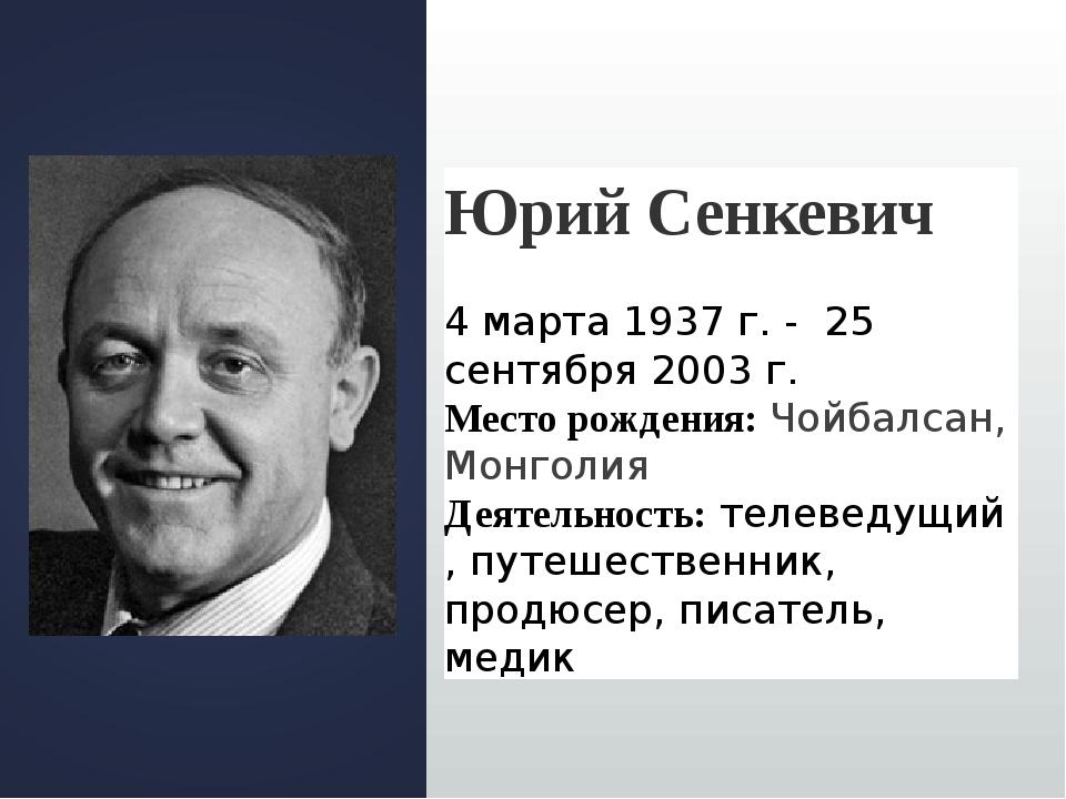 Юрий Сенкевич 4 марта 1937 г. - 25 сентября 2003 г. Место рождения:Чойбалса...