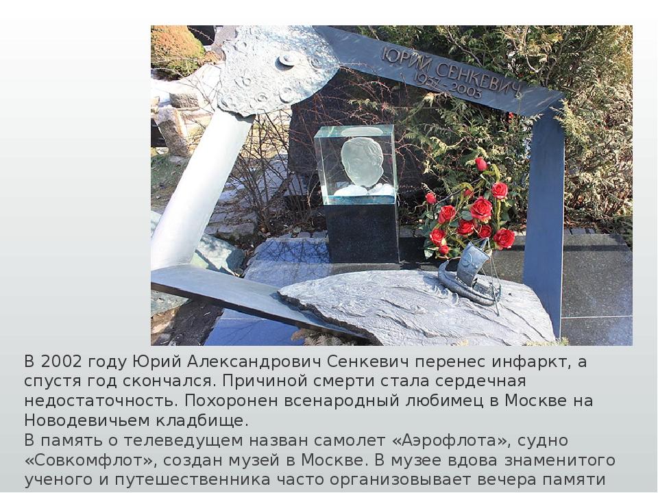 В 2002 году Юрий Александрович Сенкевич перенес инфаркт, а спустя год скончал...
