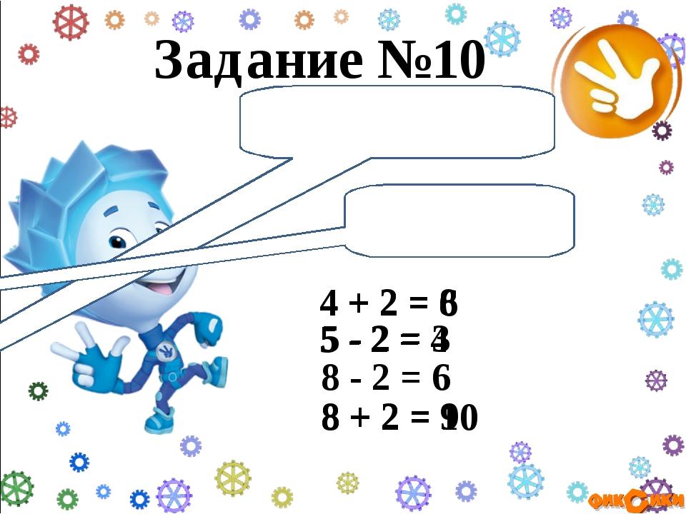 Задание №10 Правильно ли решены примеры? 4 + 2 = 8 4 + 2 = 6 5 - 2 = 4 5 - 2...