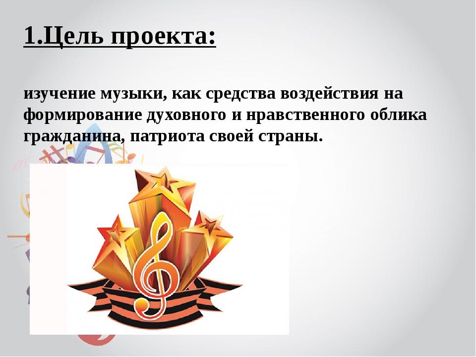 1.Цель проекта: изучение музыки, как средства воздействия на формирование дух...