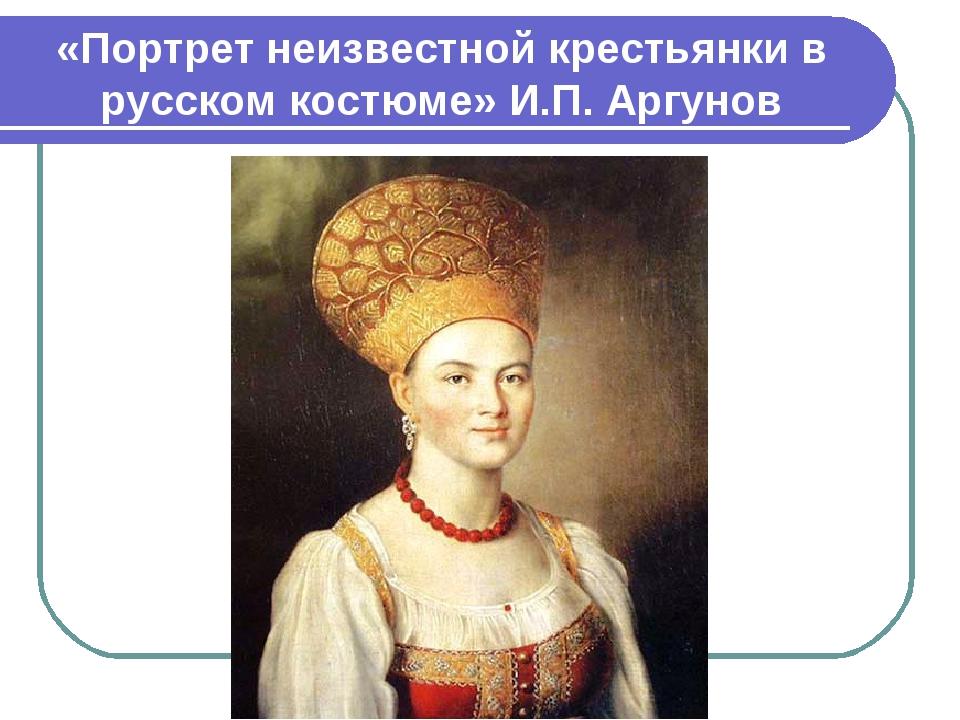 «Портрет неизвестной крестьянки в русском костюме» И.П. Аргунов
