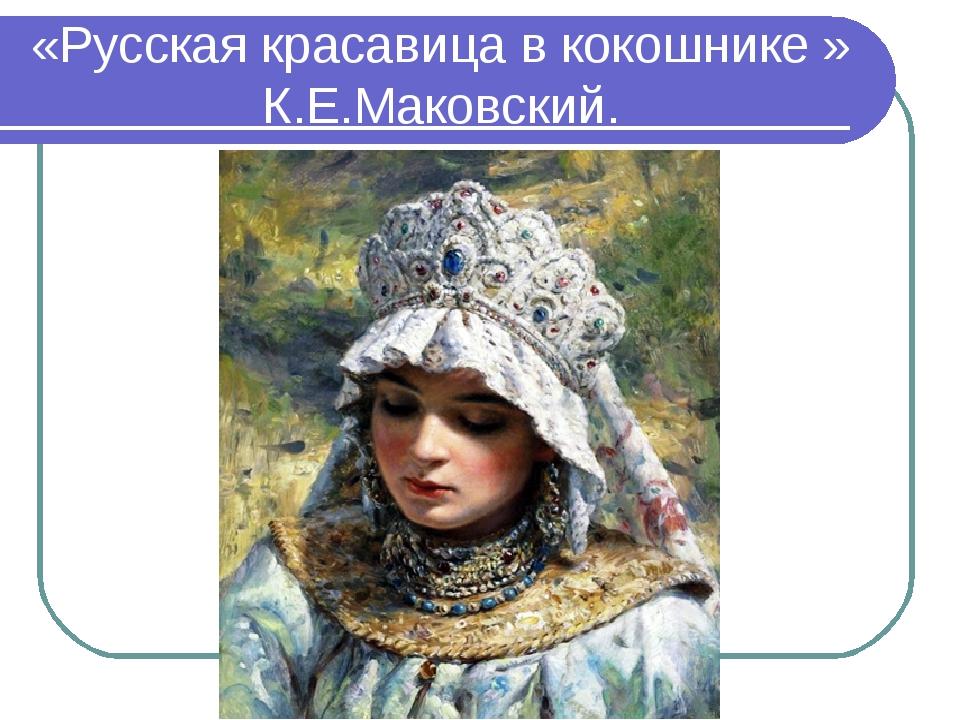 «Русская красавица в кокошнике » К.Е.Маковский.