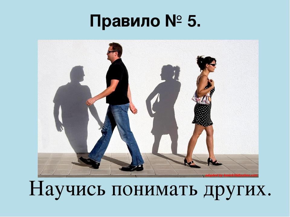 Правило № 5. Научись понимать других.
