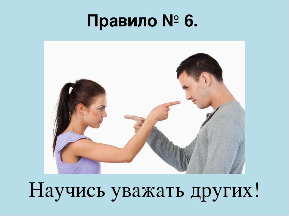 Правило № 6. Научись уважать других!
