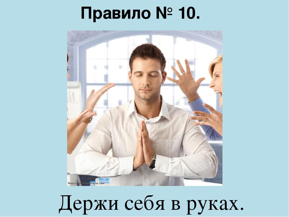 Правило № 10. Держи себя в руках.