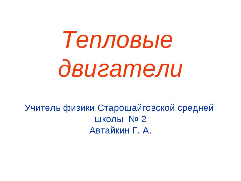 Тепловые двигатели Учитель физики Старошайговской средней школы № 2 Автайкин...