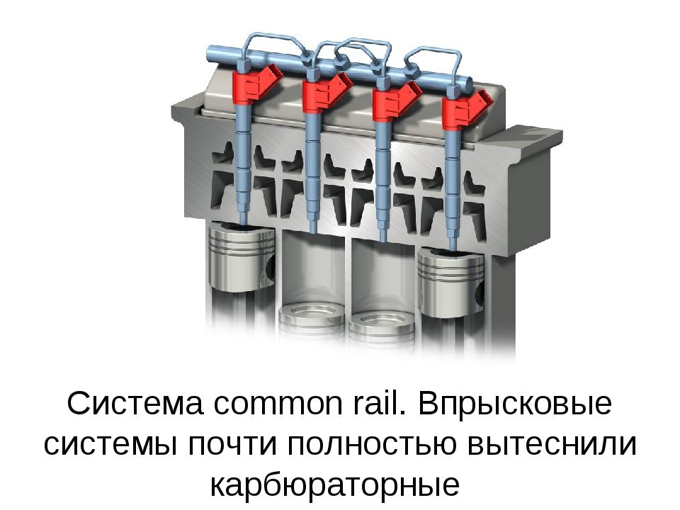 Система common rail. Впрысковые системы почти полностью вытеснили карбюраторные