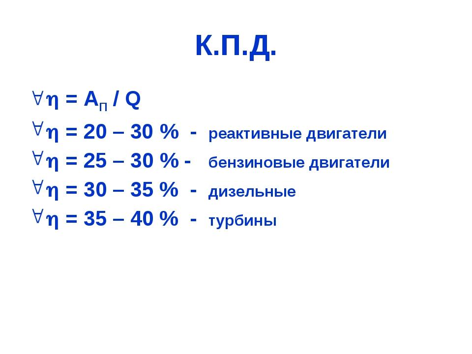 К.П.Д.  = АП / Q  = 20 – 30 % - реактивные двигатели  = 25 – 30 % - бензин...