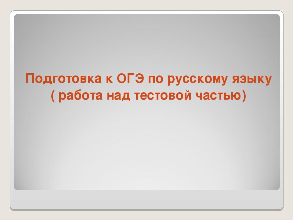 Подготовка к ОГЭ по русскому языку ( работа над тестовой частью)