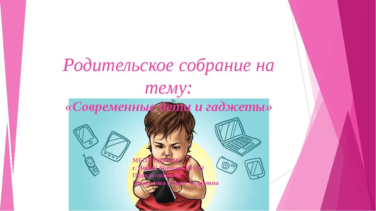 Родительское собрание на тему: «Современные дети и гаджеты» МБОУ СШ №16 г. Но...