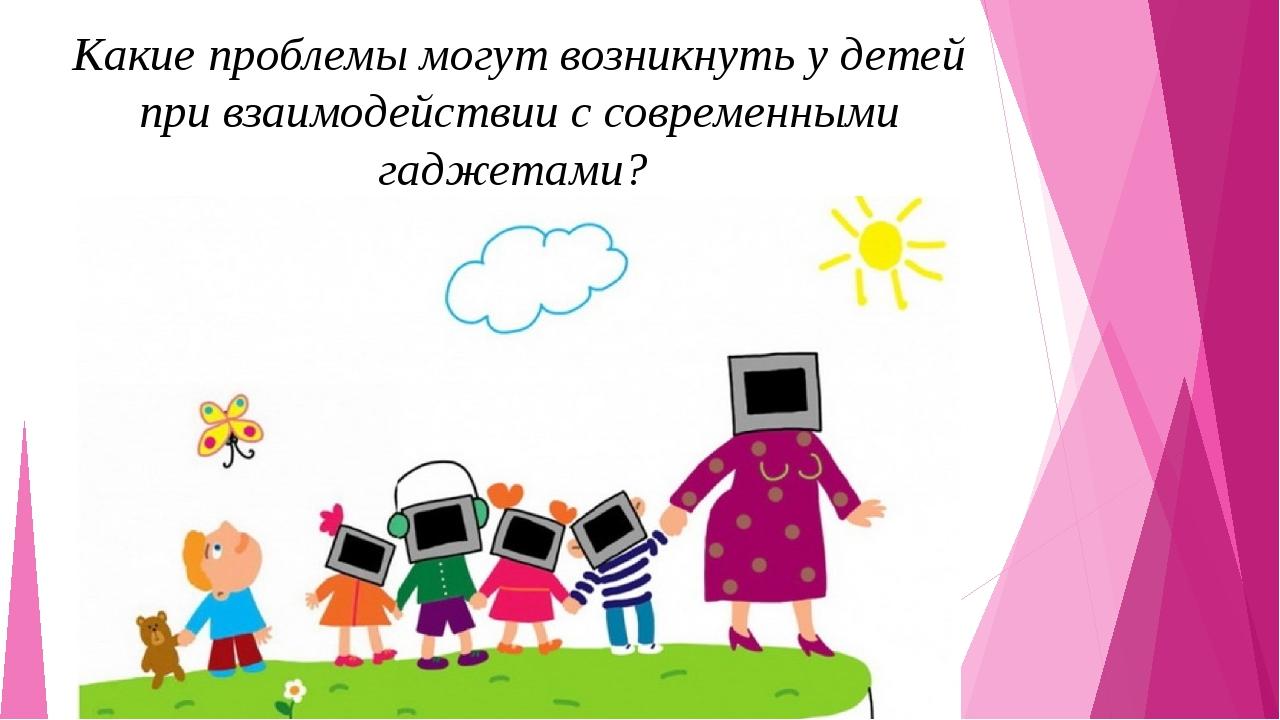 Какие проблемы могут возникнуть у детей при взаимодействии с современными гад...