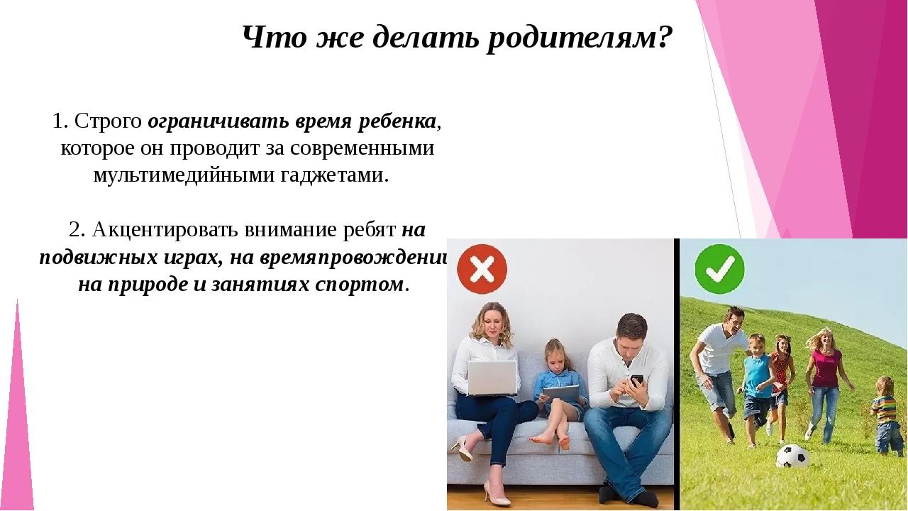 Что же делать родителям? 1. Строго ограничивать время ребенка, которое он про...