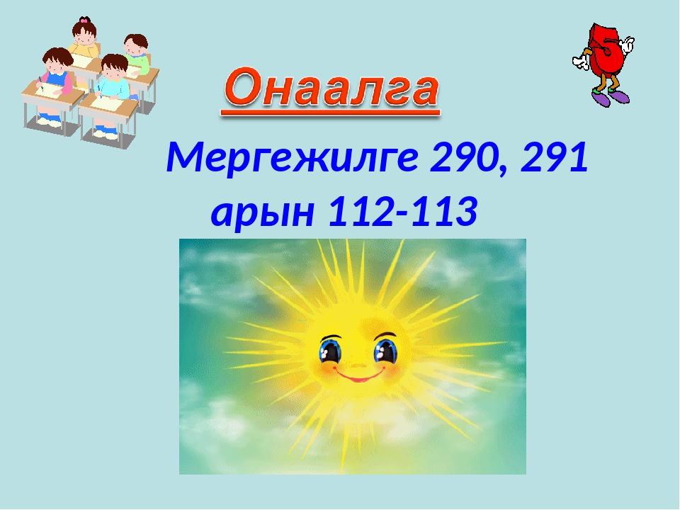 Мергежилге 290, 291 арын 112-113