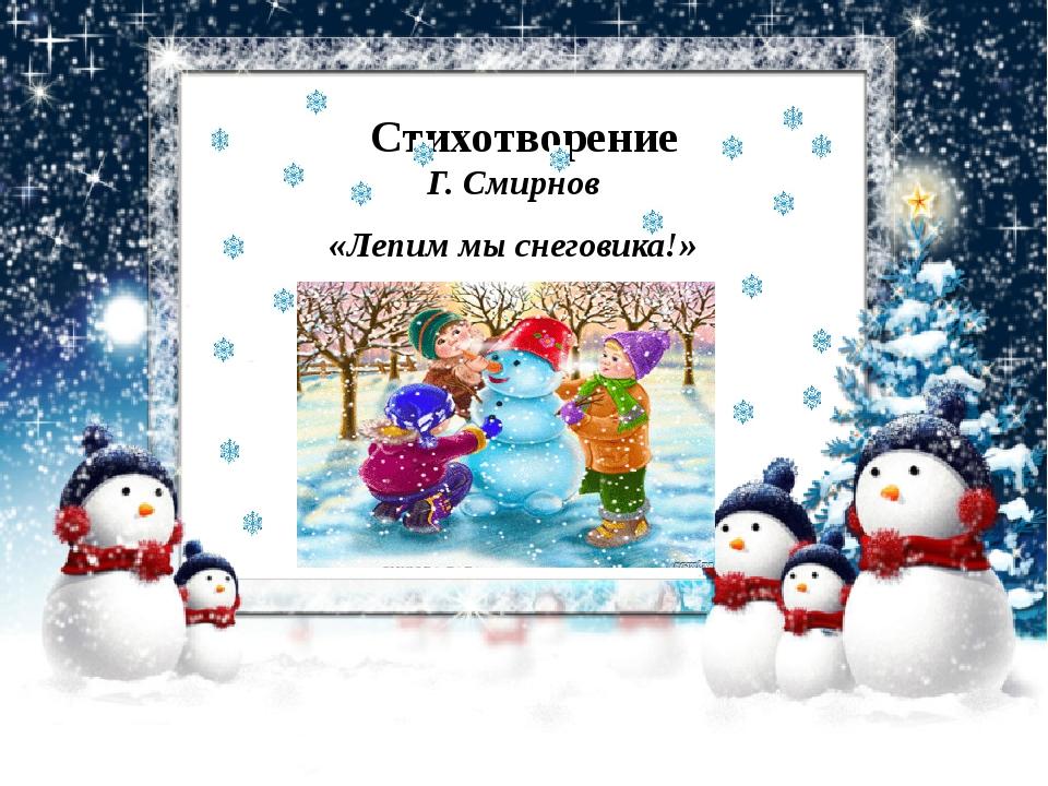 Стихотворение Г. Смирнов «Лепим мы снеговика!»