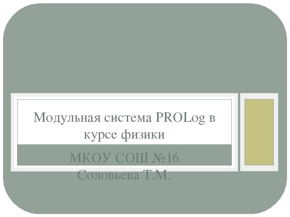 МКОУ СОШ №16 Соловьева Т.М. Модульная система PROLog в курсе физики