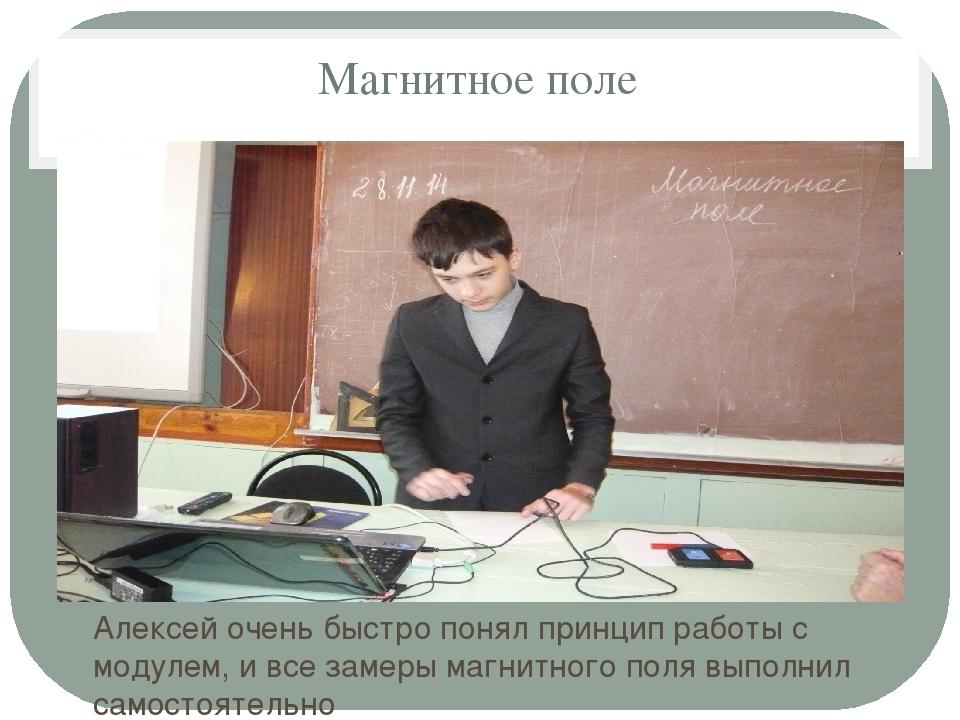 Магнитное поле Алексей очень быстро понял принцип работы с модулем, и все зам...