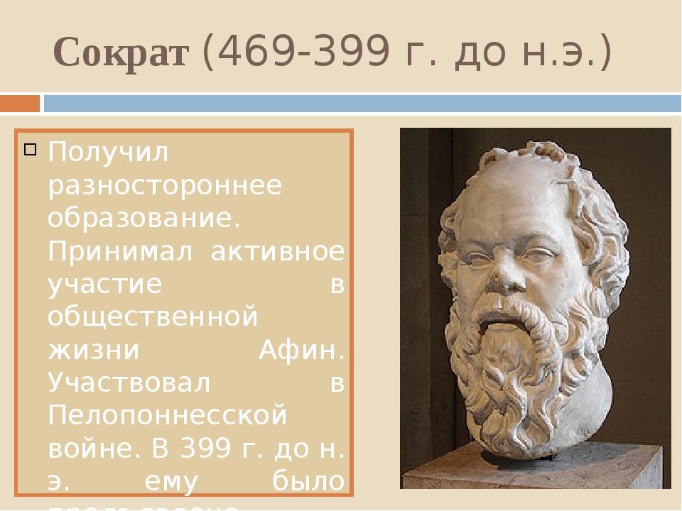 Сократ (469-399 г. до н.э.) Получил разностороннее образование. Принимал акти...