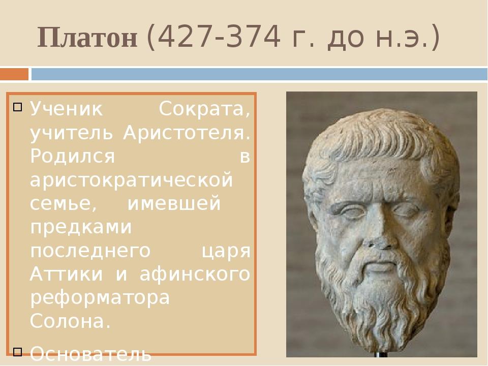 Платон (427-374 г. до н.э.) Ученик Сократа, учитель Аристотеля. Родился в ари...