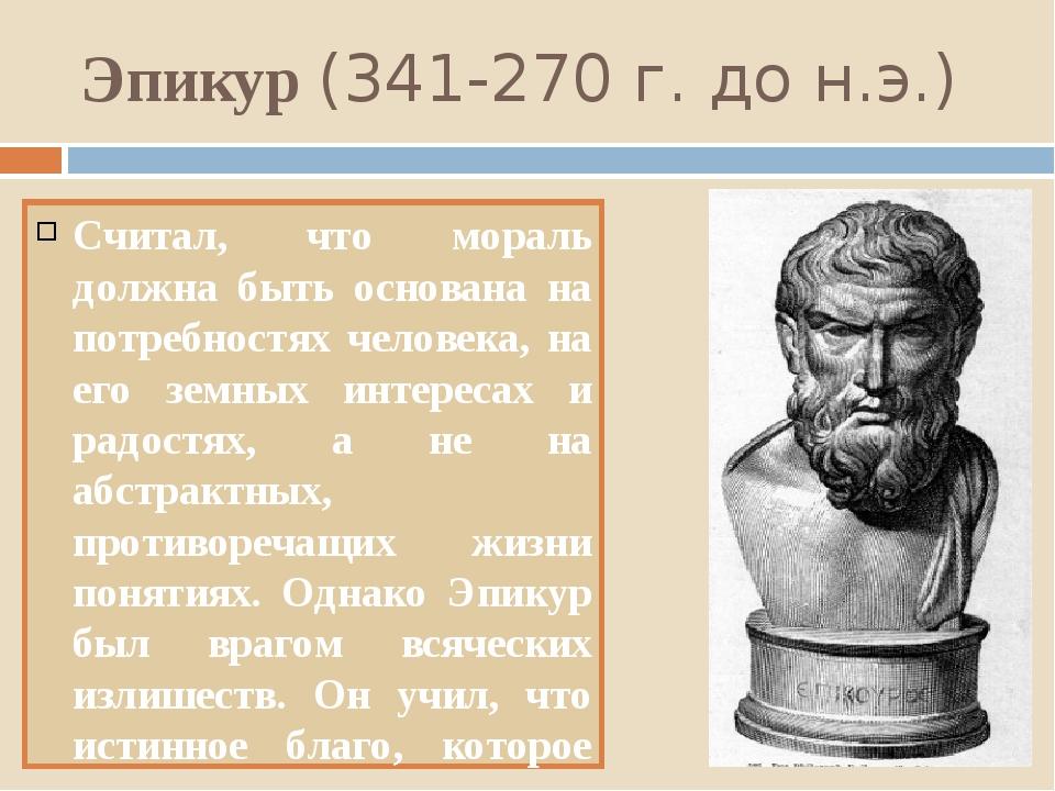 Эпикур (341-270 г. до н.э.) Считал, что мораль должна быть основана на потреб...