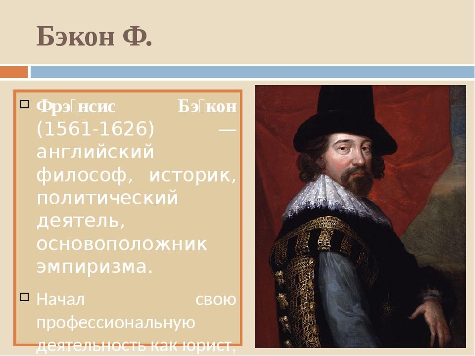 Бэкон Ф. Фрэ́нсис Бэ́кон (1561-1626) — английский философ, историк, политичес...