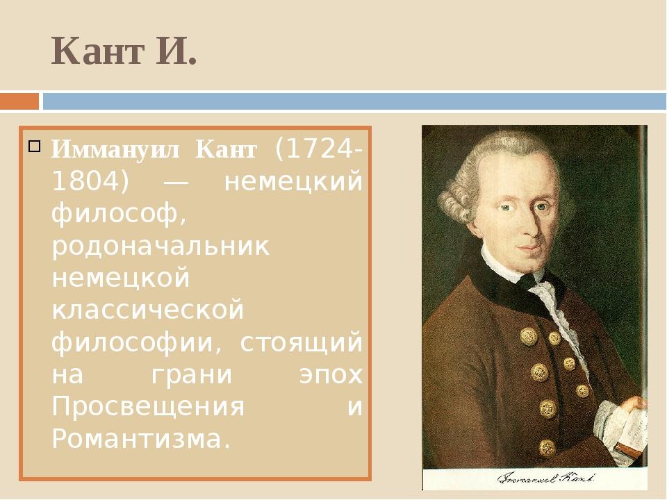 Кант И. Иммануил Кант (1724-1804) — немецкий философ, родоначальник немецкой...