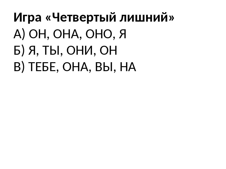 Игра «Четвертый лишний» А) ОН, ОНА, ОНО, Я Б) Я, ТЫ, ОНИ, ОН В) ТЕБЕ, ОНА, ВЫ...