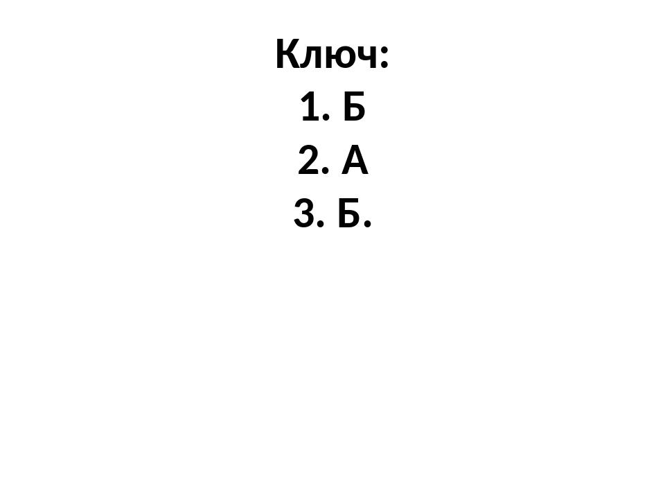 Ключ: 1. Б 2. А 3. Б.