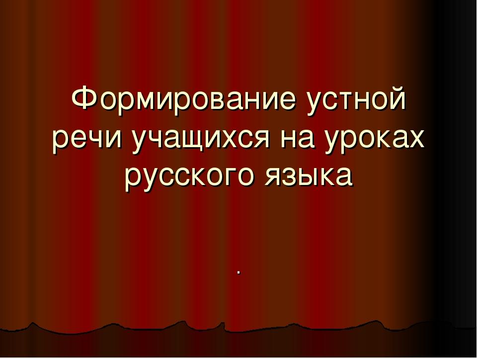Формирование устной речи учащихся на уроках русского языка .