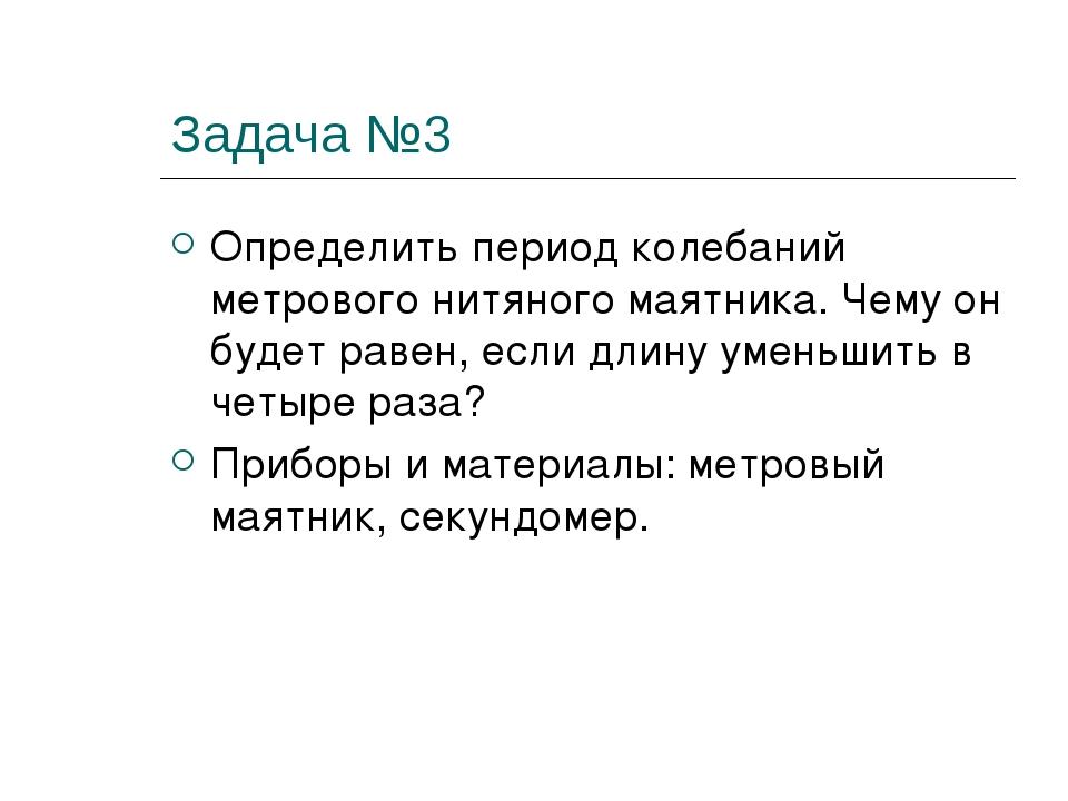 Задача №3 Определить период колебаний метрового нитяного маятника. Чему он бу...