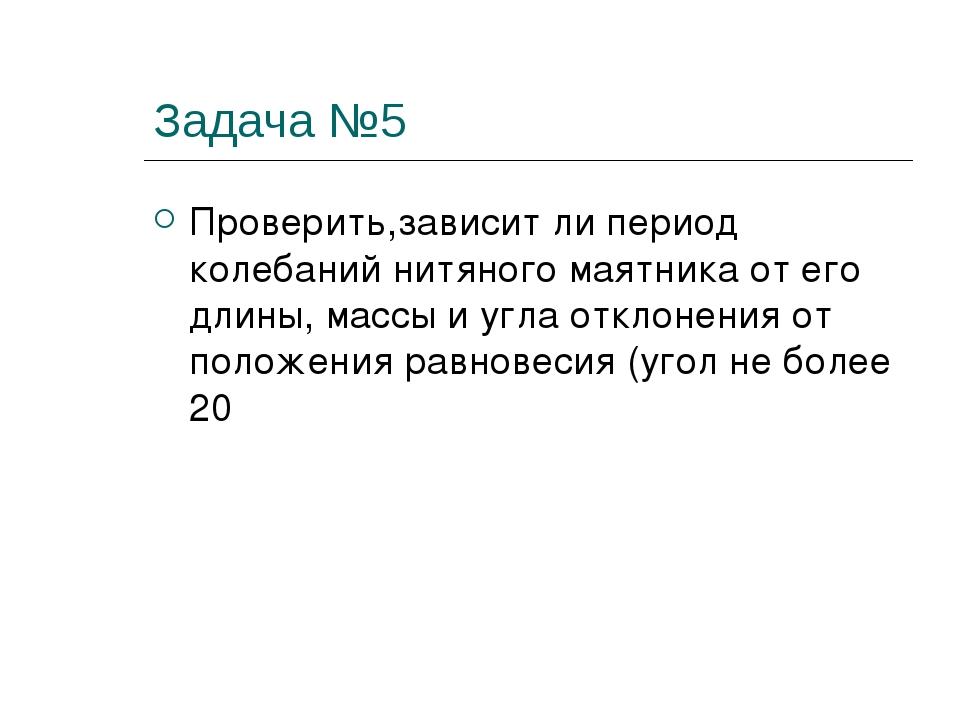 Задача №5 Проверить,зависит ли период колебаний нитяного маятника от его длин...
