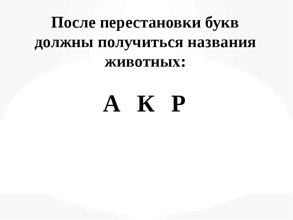 После перестановки букв должны получиться названия животных: А К Р