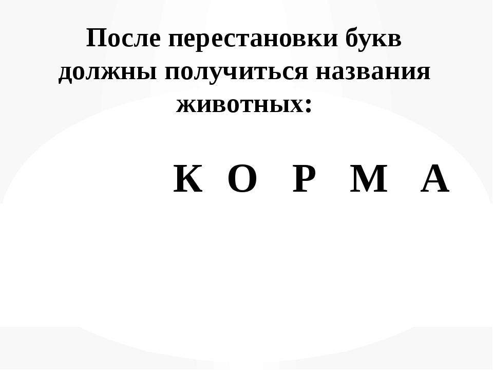 После перестановки букв должны получиться названия животных: О К Р М А