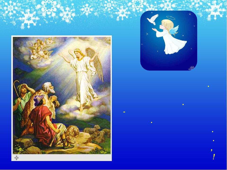 Неподалёку стерегли свои отары пастухи. К ним с небес спустился Ангел. -Я при...